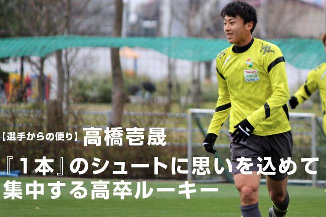 【選手からの便り】高橋壱晟:『1本』のシュートに思いを込めて集中する高卒ルーキー