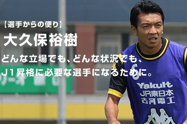 【選手からの便り】大久保裕樹:どんな立場でも、どんな状況でも、J1昇格に必要な選手になるために