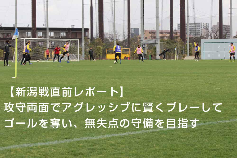 【新潟戦直前レポート】攻守両面でアグレッシブに賢くプレーしてゴールを奪い、無失点の守備を目指す