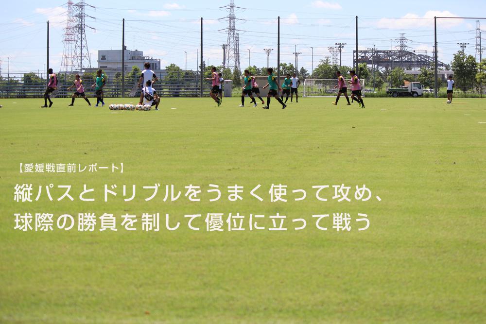 【愛媛戦直前レポート】縦パスとドリブルをうまく使って攻め、球際の勝負を制して優位に立って戦う
