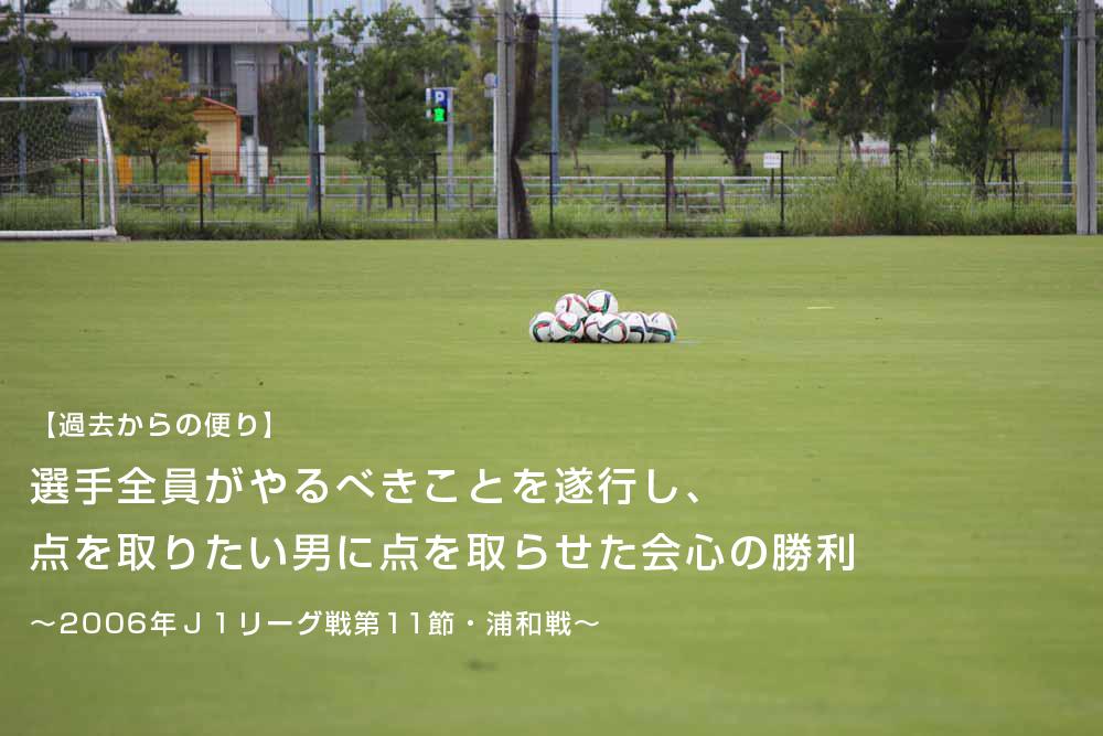 【過去からの便り】選手全員がやるべきことを遂行し、点を取りたい男に点を取らせた会心の勝利~2006年J1リーグ戦第11節・浦和戦~