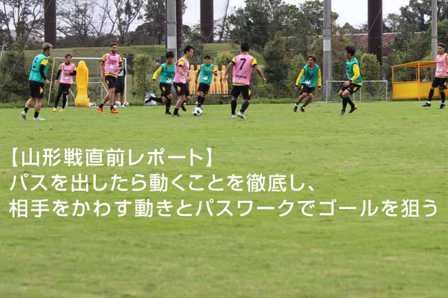 【山形戦直前レポート】パスを出したら動くことを徹底し、相手をかわす動きとパスワークでゴールを狙う