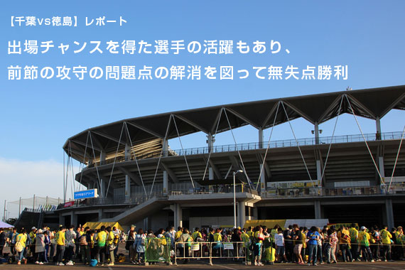 【千葉vs徳島】レポート:出場チャンスを得た選手の活躍もあり、前節の攻守の問題点の解消を図って無失点勝利