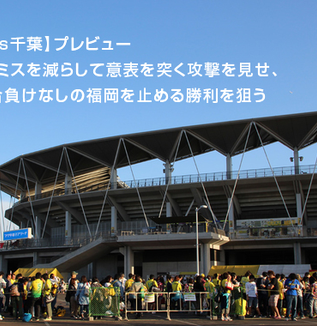 【福岡vs千葉】プレビュー:攻守のミスを減らして意表を突く攻撃を見せ、14試合負けなしの福岡を止める勝利を狙う