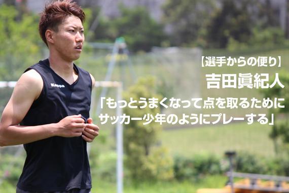 【選手からの便り】吉田眞紀人「もっとうまくなって点を取るためにサッカー少年のようにプレーする」