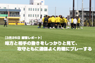 【3月25日 練習レポート】味方と相手の動きをしっかりと見て、攻守ともに連係よく的確にプレーする
